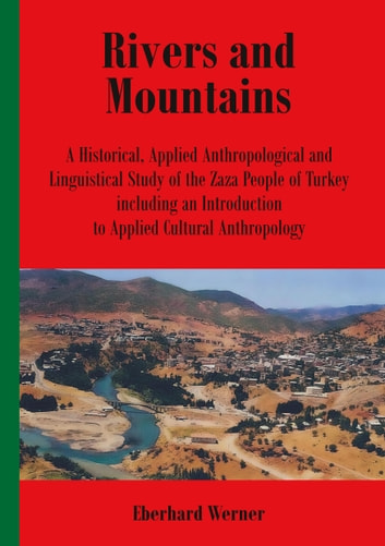 Rivers and Mountains - A Historical, Applied Anthropological and Linguistical Study of the Zaza People of Turkey Including an Introduction to Applied Cultural Anthropology ebook by Eberhard Werner