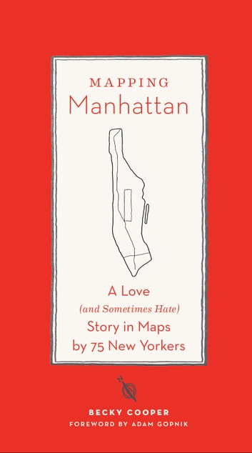 Mapping Manhattan - A Love (and Sometimes Hate) Story in Maps by 75 New Yorkers ebook by Becky Cooper