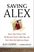 Saving Alex - When I Was Fifteen I Told My Mormon Parents I Was Gay, and That's When My Nightmare Began ebook by Alex Cooper, Joanna Brooks