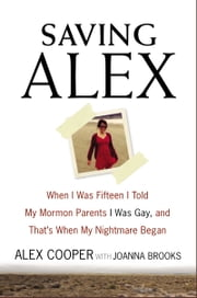 Saving Alex - When I Was Fifteen I Told My Mormon Parents I Was Gay, and That's When My Nightmare Began ebook by Alex Cooper,Joanna Brooks
