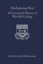 The Enduring Word - A Centennial History of Wycliffe College ebook by Arnold Edinborough