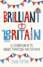 Brilliant Britain: A Celebration of its Unique Traditions and Customs ebook by Jane Peyton