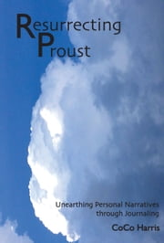 Resurrecting Proust: Unearthing Personal Narratives through Journaling ebook by CoCo Harris