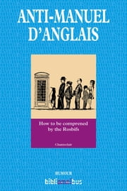 Anti-manuel d'anglais - How to be comprened by the Rosbifs eBook by CHANTECLAIR