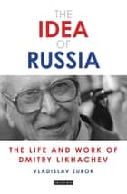 The Idea of Russia - The Life and Work of Dmitry Likhachev ebook by Vladislav Zubok