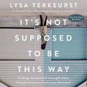It's Not Supposed to Be This Way - Finding Unexpected Strength When Disappointments Leave You Shattered sesli kitap by Lysa TerKeurst