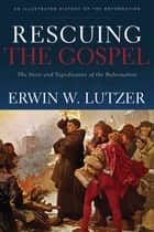 Rescuing the Gospel - The Story and Significance of the Reformation ebook by Erwin W. Lutzer