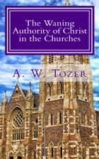 The Waning Authority of Christ in the Churches ebook by A. W. Tozer, CrossReach Publications