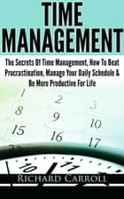 Time Management: The Secrets Of Time Management, How To Beat Procrastination, Manage Your Daily Schedule & Be More Productive For Life ebook by Richard Carroll
