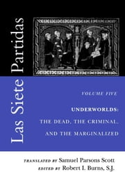Las Siete Partidas, Volume 5: Underworlds: The Dead, the Criminal, and the Marginalized (Partidas VI and VII) ebook by Scott, Samuel Parsons