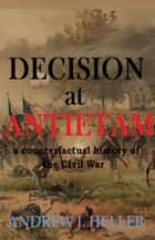 Decision at Antietam ebook by Andrew J. Heller