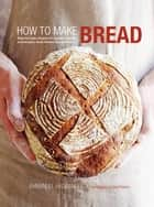 How to Make Bread - Step-by-step recipes for yeasted breads, sourdoughs, soda breads and pastries ebook by Emmanuel Hadjiandreou