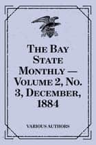 The Bay State Monthly — Volume 2, No. 3, December, 1884 ebook by Various Authors