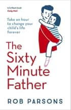 The Sixty Minute Father eBook by Rob Parsons