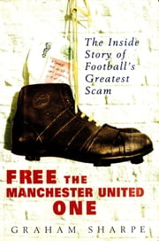 Free the Manchester United One - The Inside Story of Football's Greatest Scam ebook by Graham Sharpe