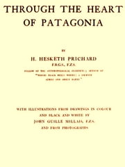 Through the Heart of Patagonia ebook by H. Hesketh Prichard,John Guille Millais, Illustrator