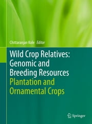 Wild Crop Relatives: Genomic and Breeding Resources - Plantation and Ornamental Crops ebook by Chittaranjan Kole