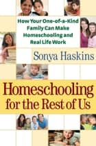 Homeschooling for the Rest of Us - How Your One-of-a-Kind Family Can Make Homeschooling and Real Life Work ebook by Sonya Haskins