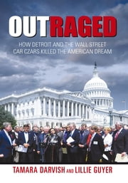 Outraged - How Detroit and the Wall Street Car Czars Killed the American Dream ebook by Tamara Darvish and Lillie Guyer
