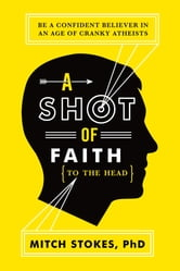 A Shot of Faith (to the Head) - Be a Confident Believer in an Age of Cranky Atheists ebook by Mitch Stokes