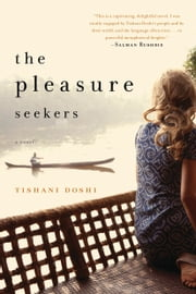 The Pleasure Seekers: A Novel - A Novel ebook by Tishani Doshi