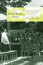 Imperial Irish - Canada's Irish Catholics Fight the Great War, 1914-1918 ebook by Mark G. McGowan