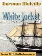White-Jacket; Or The World In A Man-Of-War (Mobi Classics) ebook by Herman Melville
