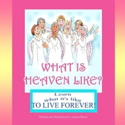 What is Heaven Like?: Learn What It's Like to Live Forever ebook by Joanne Burns