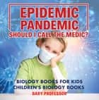 Epidemic, Pandemic, Should I Call the Medic? Biology Books for Kids | Children's Biology Books ebook by Baby Professor