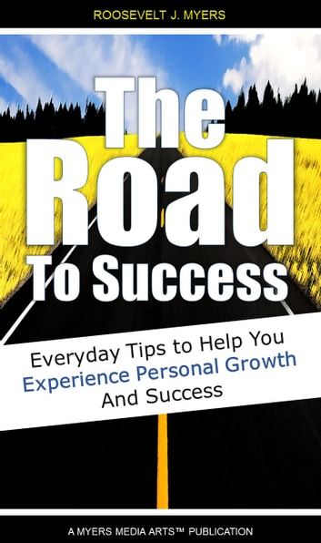 The Road to Success - Everyday Tips to Help You Experience Personal Growth and Success ebook by Roosevelt Myers