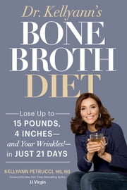 Dr. Kellyann's Bone Broth Diet - Lose Up to 15 Pounds, 4 Inches--and Your Wrinkles!--in Just 21 Days ebook by Kellyann Petrucci