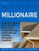 The Real Estate Millionaire - Beginners Quick Start Guide to Investing In Properties and Learn How to Achieve Financial Freedom ebook by Alex Nkenchor Uwajeh