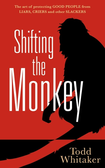 Shifting the Monkey - The Art of Protecting Good People From Liars, Criers, and Other Slackers ebook by Todd Whitaker