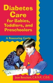 Diabetes Care for Babies, Toddlers, and Preschoolers - A Reassuring Guide ebook by Jean Betschart