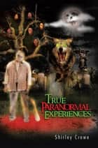 True Paranormal Experiences ebook by Shirley Crowe