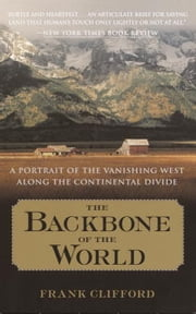 The Backbone of the World - A Portrait of a Vanishing Way of Life Along the Continental Divide ebook by Frank Clifford