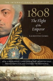 1808: The Flight of the Emperor - How a Weak Prince, a Mad Queen, and the British Navy Tricked Napoleon and Changed the New World ebook by Laurentino Gomes