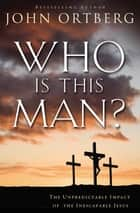 Who Is This Man? - The Unpredictable Impact of the Inescapable Jesus ebook by John Ortberg