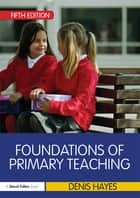 Foundations of Primary Teaching ebook by Denis Hayes