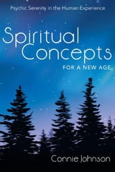 Spiritual Concepts for a New Age - Psychic Serenity in the Human Experience ebook by Connie Johnson