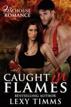 Caught in Flames - Firehouse Romance Series, #1 ebook by Lexy Timms