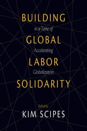 Building Global Labor Solidarity in a Time of Accelerating Globalization ebook by Kim Scipes