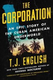 The Corporation - An Epic Story of the Cuban American Underworld ebook by T. J. English