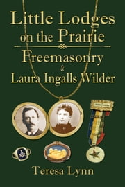 Little Lodges on the Prairie: Freemasonry & Laura Ingalls Wilder ebook by Teresa Lynn