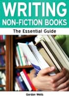 Writing Non-Fiction Books: The Essential Guide ebook by Gordon Wells
