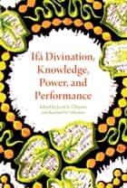Ifá Divination, Knowledge, Power, and Performance ebook by JACOB KEHINDE OLUPONA, ROWLAND ABIODUN