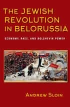 The Jewish Revolution in Belorussia - Economy, Race, and Bolshevik Power ebook by Andrew Sloin