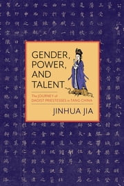 Gender, Power, and Talent - The Journey of Daoist Priestesses in Tang China ebook by Jinhua Jia