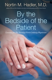 By the Bedside of the Patient - Lessons for the Twenty-First-Century Physician ebook by Nortin M. Hadler