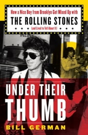 Under Their Thumb - How a Nice Boy from Brooklyn Got Mixed Up with the Rolling Stones (and Lived to Tell About It) ebook by Bill German